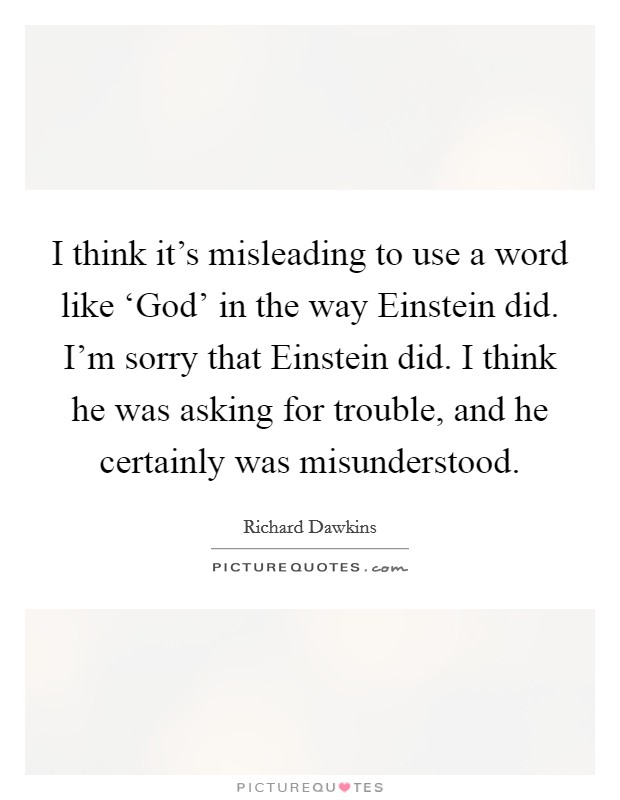 I think it's misleading to use a word like 'God' in the way Einstein did. I'm sorry that Einstein did. I think he was asking for trouble, and he certainly was misunderstood Picture Quote #1