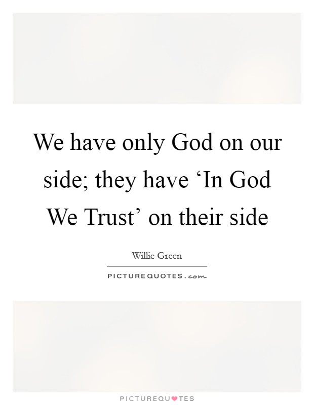 We have only God on our side; they have 'In God We Trust' on their side Picture Quote #1