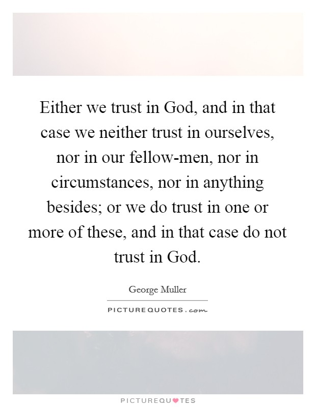 Either we trust in God, and in that case we neither trust in ourselves, nor in our fellow-men, nor in circumstances, nor in anything besides; or we do trust in one or more of these, and in that case do not trust in God. Picture Quote #1