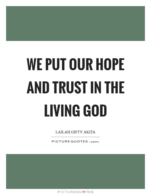 We put our hope and trust in the living God Picture Quote #1