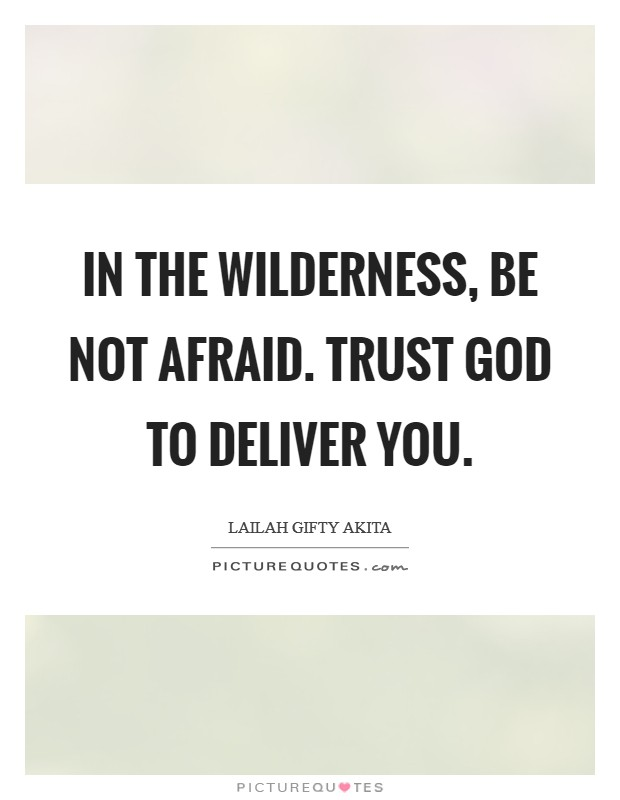 In the wilderness, be not afraid. Trust God to deliver you Picture Quote #1