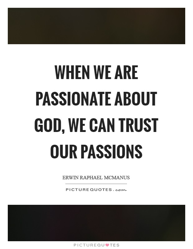 When we are passionate about God, we can trust our passions Picture Quote #1