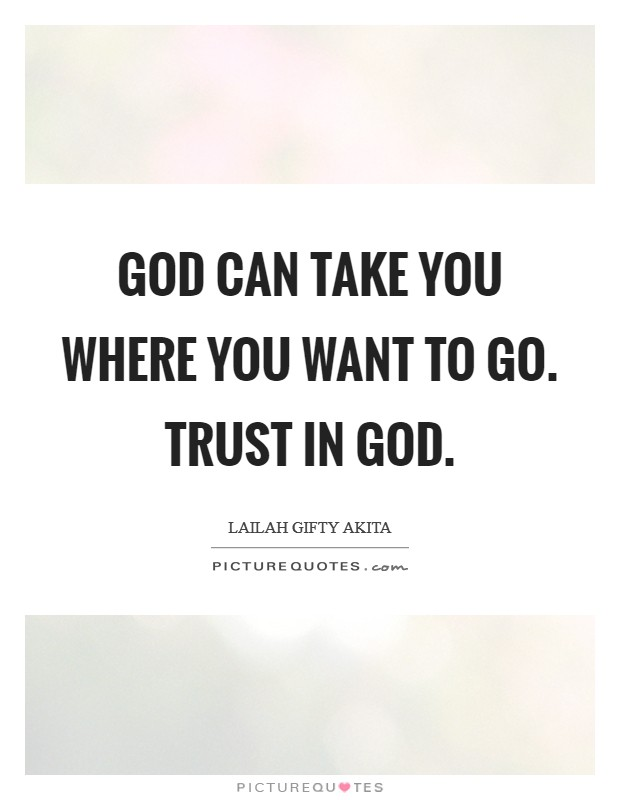 God can take you where you want to go. Trust in God Picture Quote #1