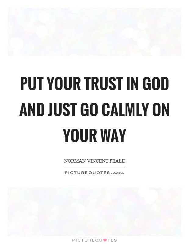 Put your trust in God and just go calmly on your way Picture Quote #1