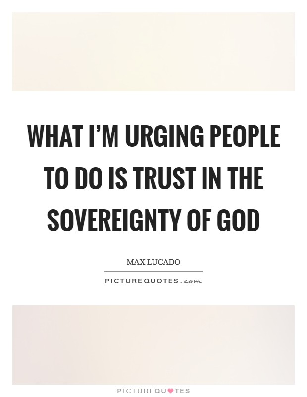 What I'm urging people to do is trust in the sovereignty of God Picture Quote #1