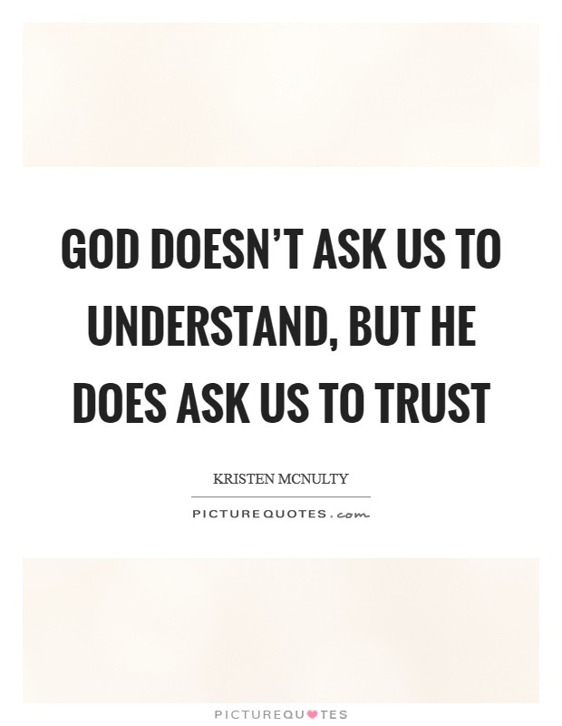 God doesn't ask us to understand, but He does ask us to trust Picture Quote #1