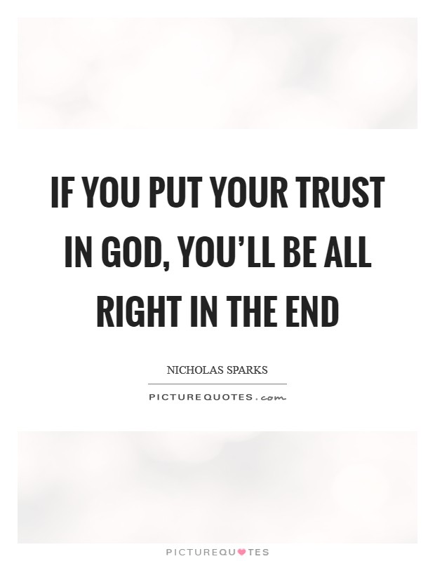If you put your trust in God, you'll be all right in the end Picture Quote #1
