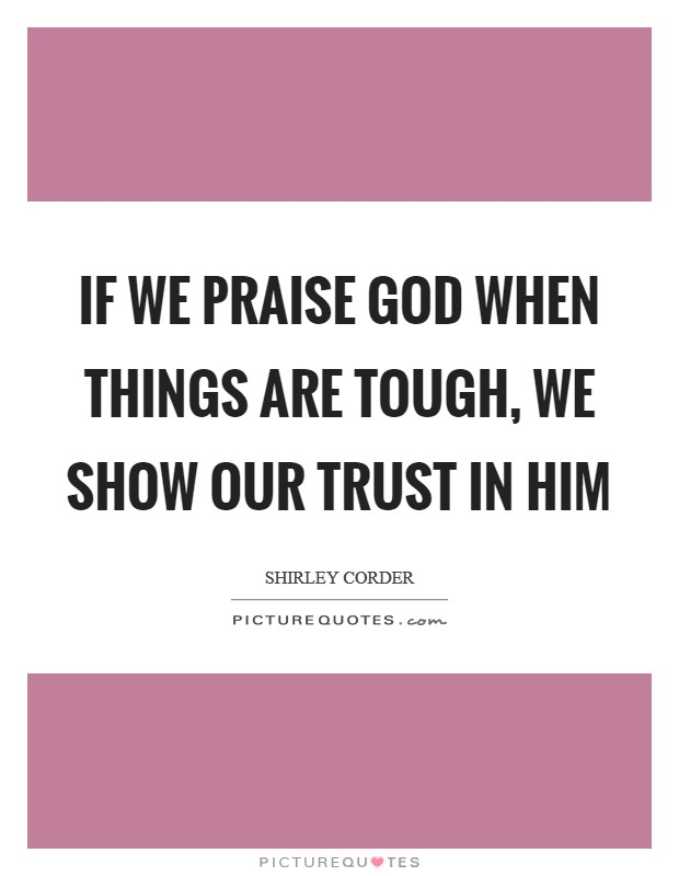 If we praise God when things are tough, we show our trust in Him Picture Quote #1
