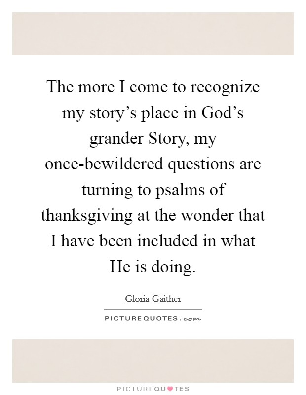 The more I come to recognize my story's place in God's grander Story, my once-bewildered questions are turning to psalms of thanksgiving at the wonder that I have been included in what He is doing Picture Quote #1
