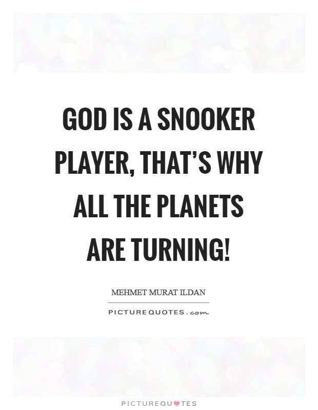 God is a snooker player, that's why all the planets are turning! Picture Quote #1