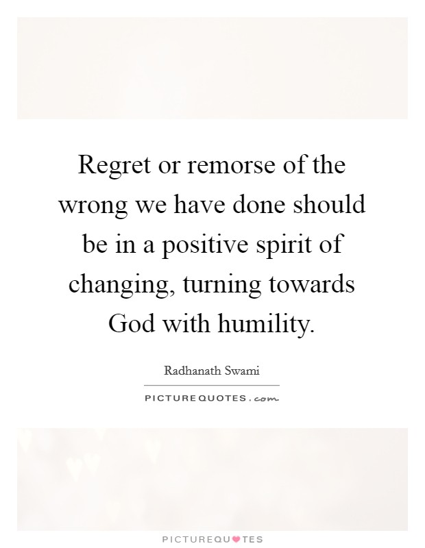 Regret or remorse of the wrong we have done should be in a positive spirit of changing, turning towards God with humility Picture Quote #1