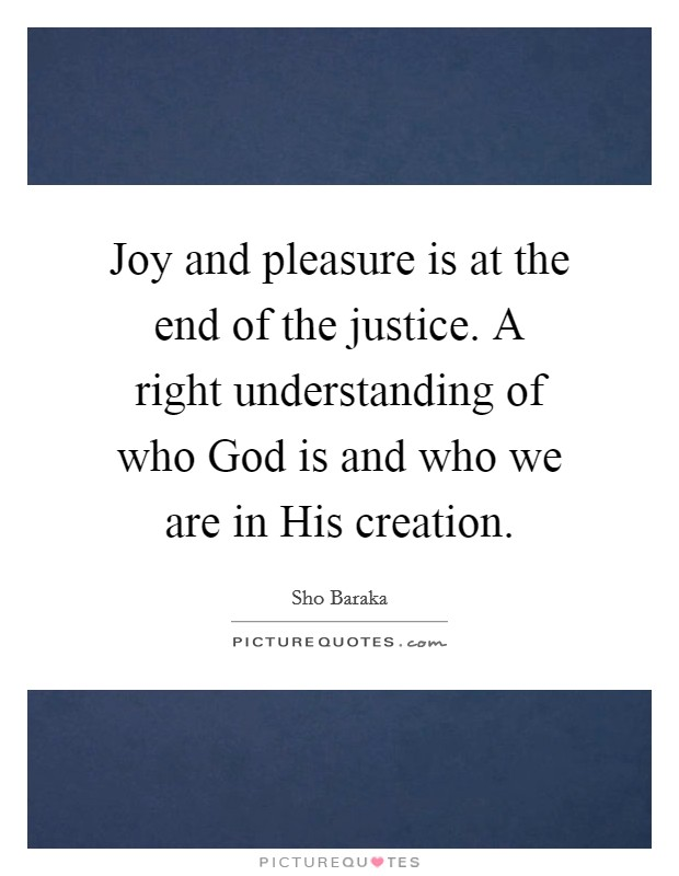 Joy and pleasure is at the end of the justice. A right understanding of who God is and who we are in His creation Picture Quote #1