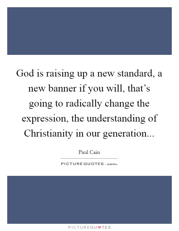 God is raising up a new standard, a new banner if you will, that's going to radically change the expression, the understanding of Christianity in our generation Picture Quote #1