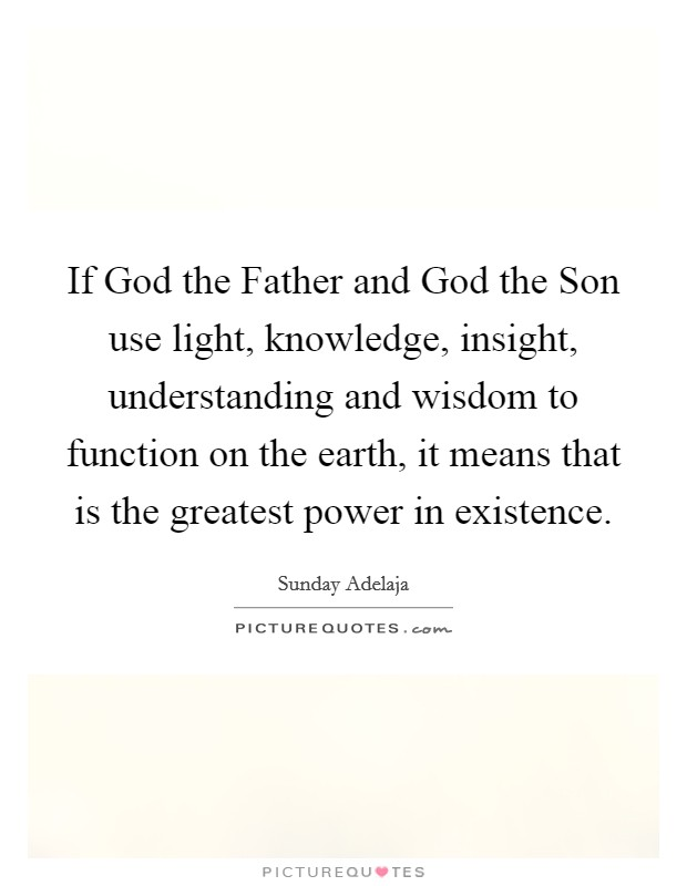 If God the Father and God the Son use light, knowledge, insight, understanding and wisdom to function on the earth, it means that is the greatest power in existence Picture Quote #1