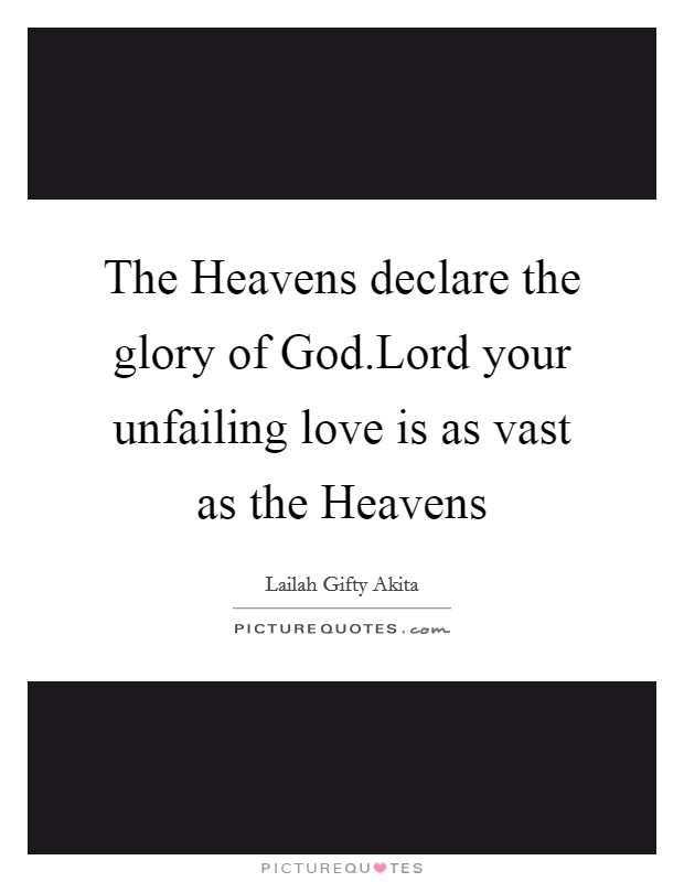 The Heavens declare the glory of God.Lord your unfailing love is as vast as the Heavens Picture Quote #1
