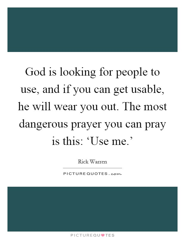 God is looking for people to use, and if you can get usable, he will wear you out. The most dangerous prayer you can pray is this: 'Use me.' Picture Quote #1