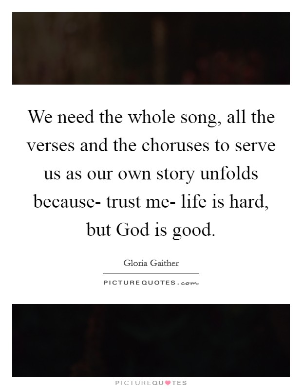 We need the whole song, all the verses and the choruses to serve us as our own story unfolds because- trust me- life is hard, but God is good Picture Quote #1