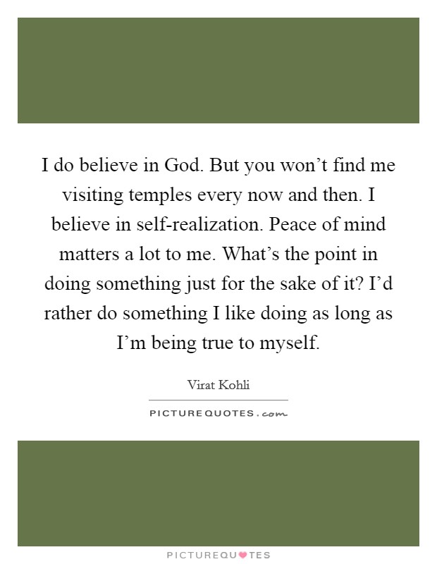 I do believe in God. But you won't find me visiting temples every now and then. I believe in self-realization. Peace of mind matters a lot to me. What's the point in doing something just for the sake of it? I'd rather do something I like doing as long as I'm being true to myself Picture Quote #1
