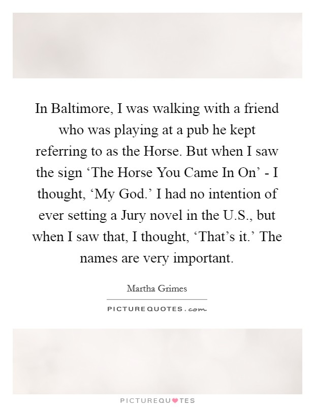 In Baltimore, I was walking with a friend who was playing at a pub he kept referring to as the Horse. But when I saw the sign 'The Horse You Came In On' - I thought, 'My God.' I had no intention of ever setting a Jury novel in the U.S., but when I saw that, I thought, 'That's it.' The names are very important Picture Quote #1