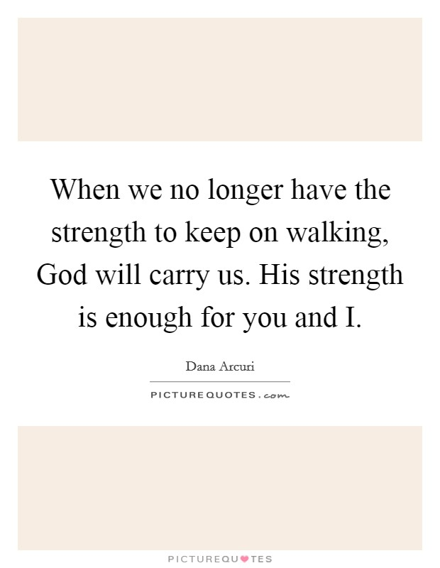 When we no longer have the strength to keep on walking, God will carry us. His strength is enough for you and I Picture Quote #1