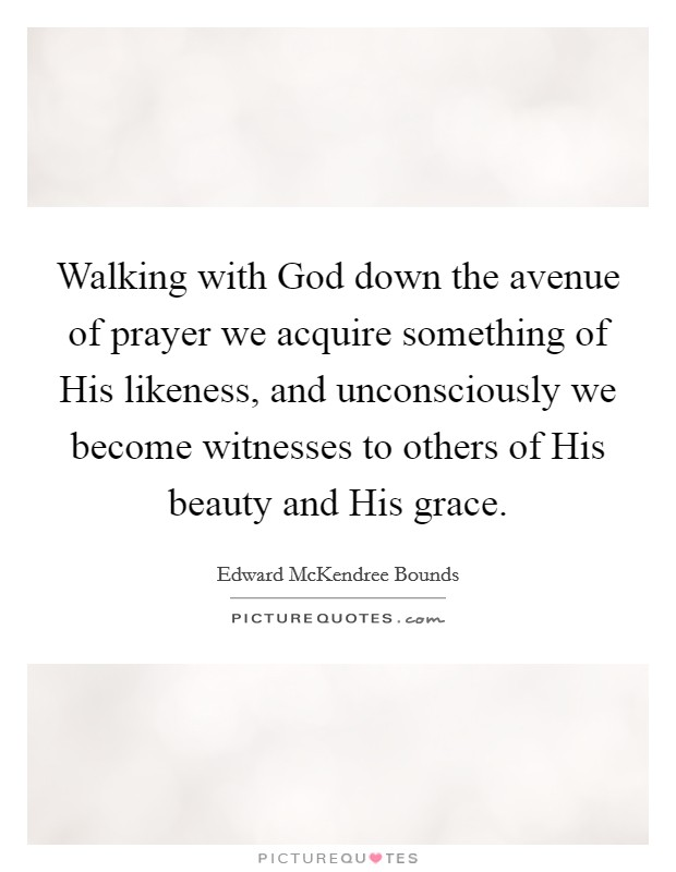 Walking with God down the avenue of prayer we acquire something of His likeness, and unconsciously we become witnesses to others of His beauty and His grace Picture Quote #1