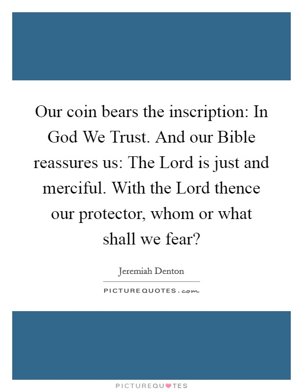 Our coin bears the inscription: In God We Trust. And our Bible reassures us: The Lord is just and merciful. With the Lord thence our protector, whom or what shall we fear? Picture Quote #1