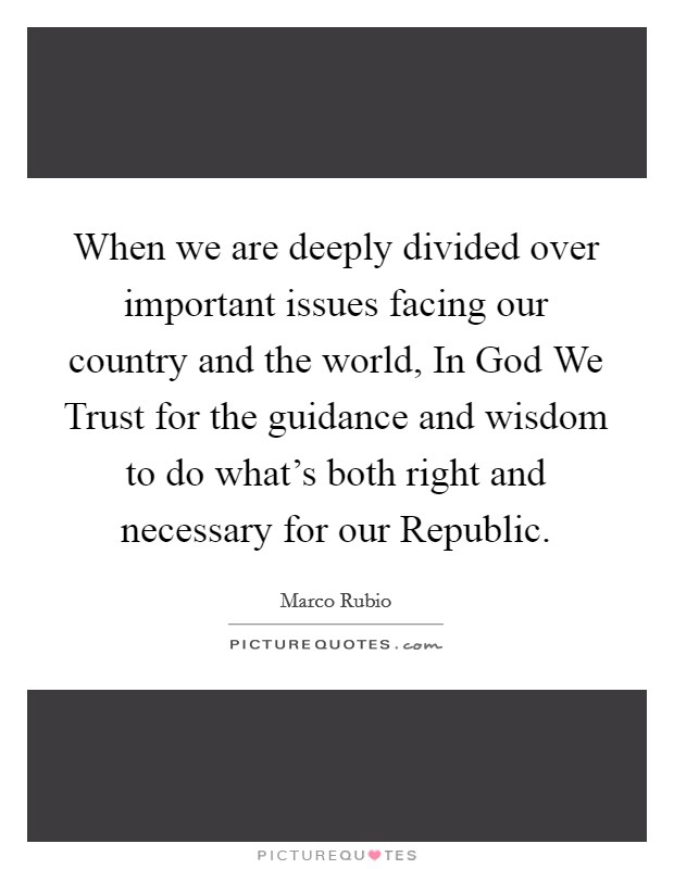 When we are deeply divided over important issues facing our country and the world, In God We Trust for the guidance and wisdom to do what's both right and necessary for our Republic Picture Quote #1
