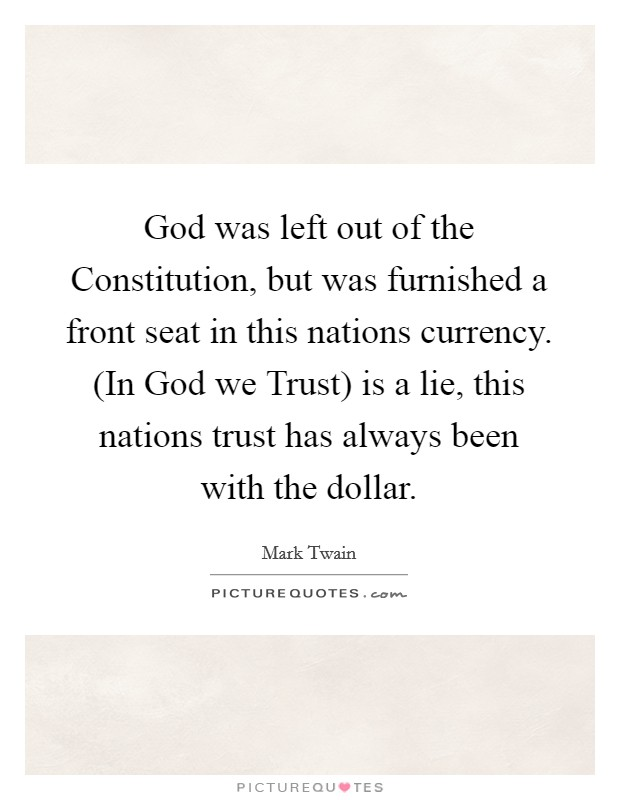 God was left out of the Constitution, but was furnished a front seat in this nations currency. (In God we Trust) is a lie, this nations trust has always been with the dollar Picture Quote #1