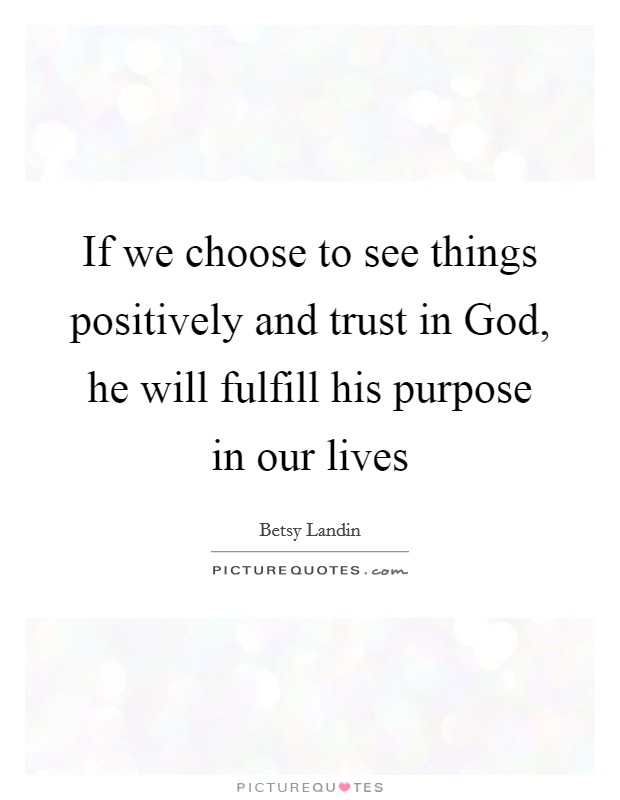 If we choose to see things positively and trust in God, he will fulfill his purpose in our lives Picture Quote #1