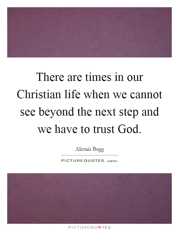 There are times in our Christian life when we cannot see beyond the next step and we have to trust God Picture Quote #1