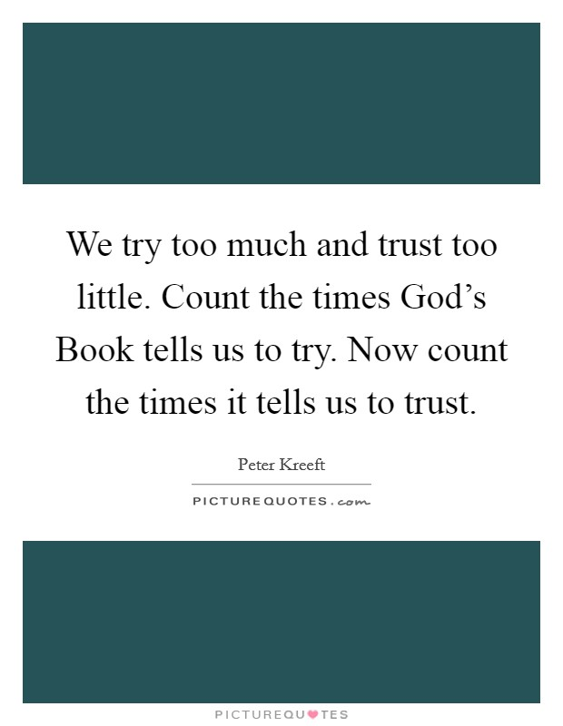 We try too much and trust too little. Count the times God's Book tells us to try. Now count the times it tells us to trust Picture Quote #1