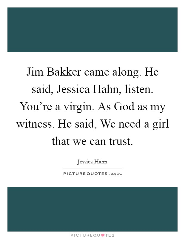 Jim Bakker came along. He said, Jessica Hahn, listen. You're a virgin. As God as my witness. He said, We need a girl that we can trust Picture Quote #1