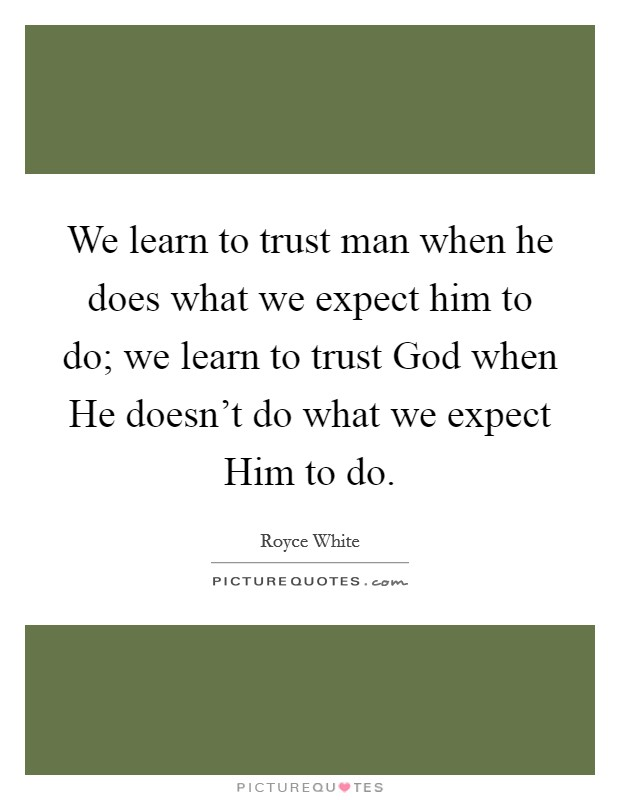 We learn to trust man when he does what we expect him to do; we learn to trust God when He doesn't do what we expect Him to do Picture Quote #1