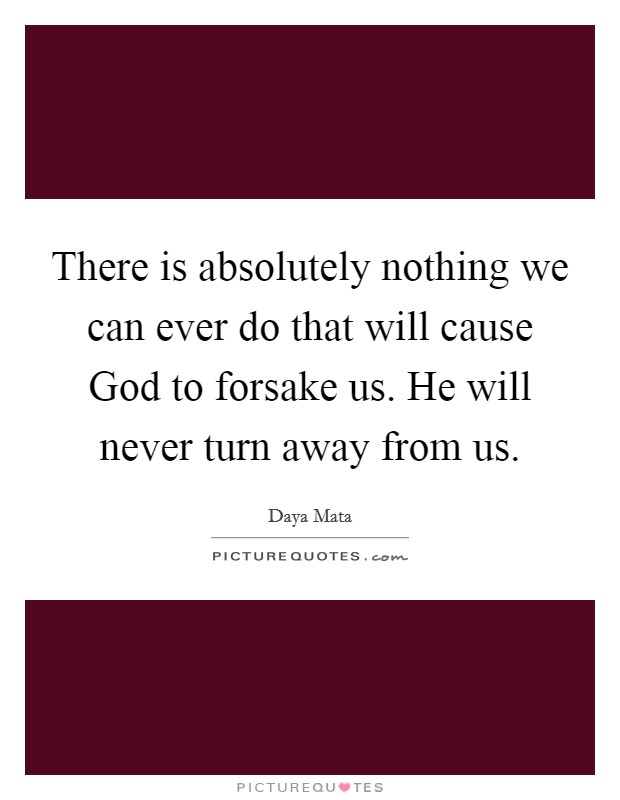 There is absolutely nothing we can ever do that will cause God to forsake us. He will never turn away from us Picture Quote #1