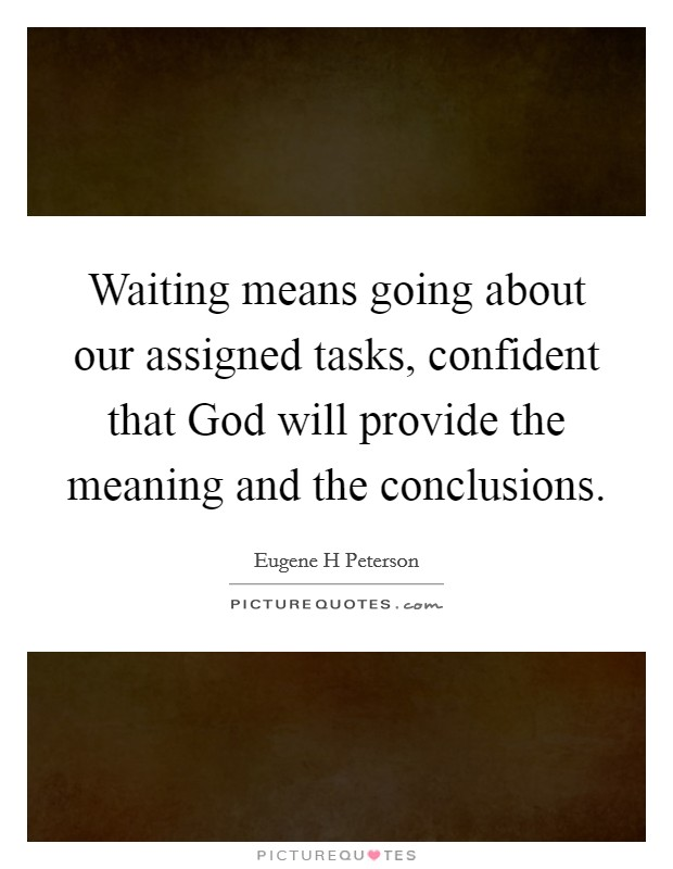 Waiting means going about our assigned tasks, confident that God will provide the meaning and the conclusions. Picture Quote #1