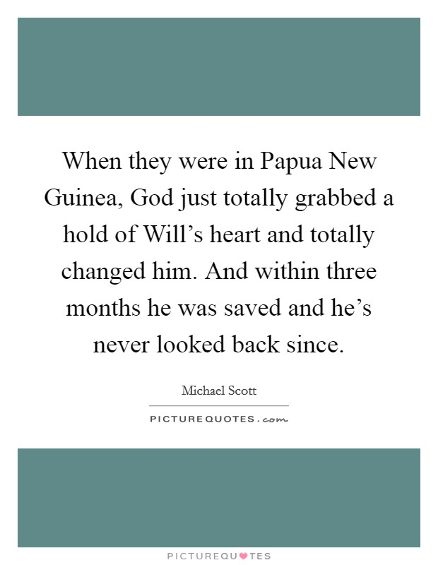 When they were in Papua New Guinea, God just totally grabbed a hold of Will's heart and totally changed him. And within three months he was saved and he's never looked back since Picture Quote #1