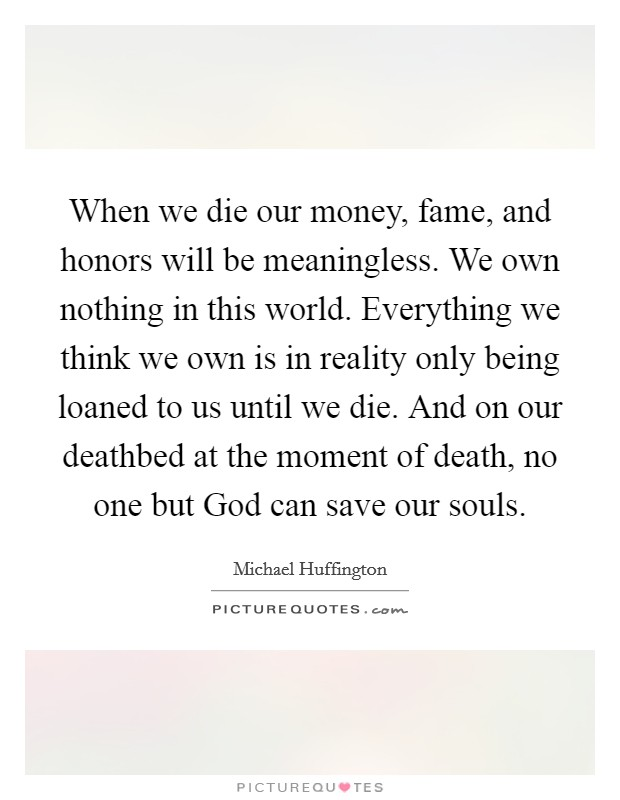 When we die our money, fame, and honors will be meaningless. We own nothing in this world. Everything we think we own is in reality only being loaned to us until we die. And on our deathbed at the moment of death, no one but God can save our souls Picture Quote #1