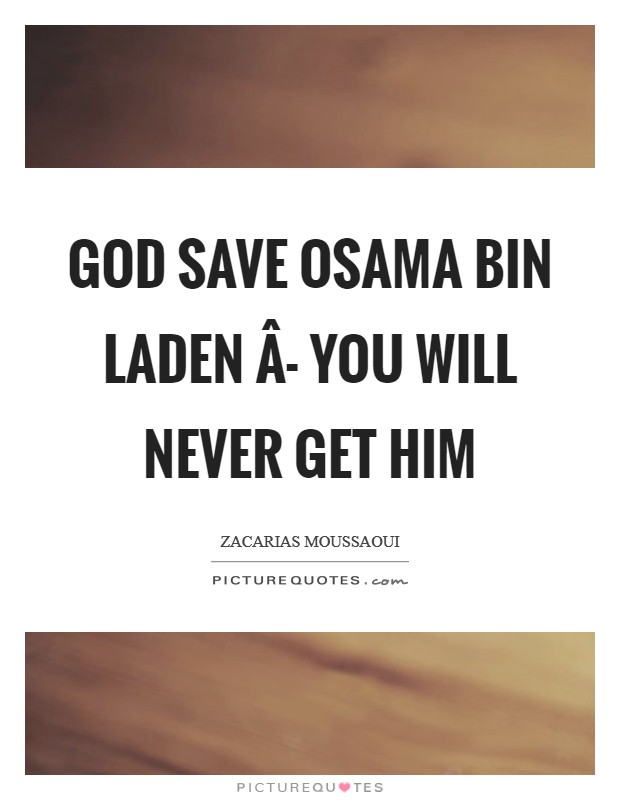 God save Osama bin Laden Â- you will never get him Picture Quote #1