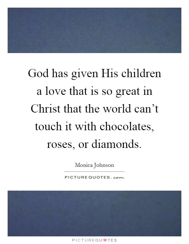 God has given His children a love that is so great in Christ that the world can't touch it with chocolates, roses, or diamonds Picture Quote #1
