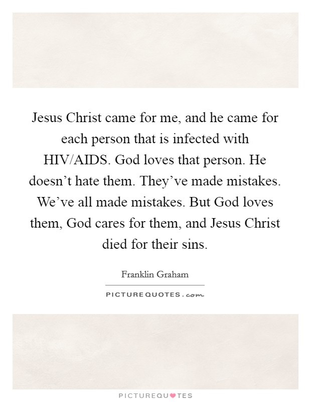 Jesus Christ came for me, and he came for each person that is infected with HIV/AIDS. God loves that person. He doesn't hate them. They've made mistakes. We've all made mistakes. But God loves them, God cares for them, and Jesus Christ died for their sins Picture Quote #1
