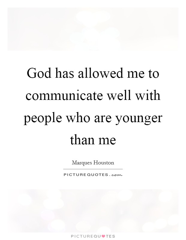 God has allowed me to communicate well with people who are younger than me Picture Quote #1