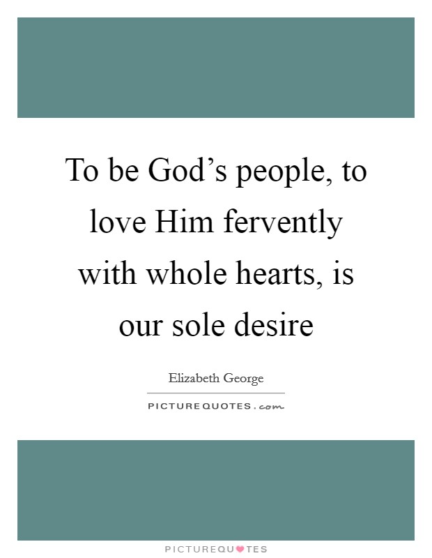 To be God's people, to love Him fervently with whole hearts, is our sole desire Picture Quote #1