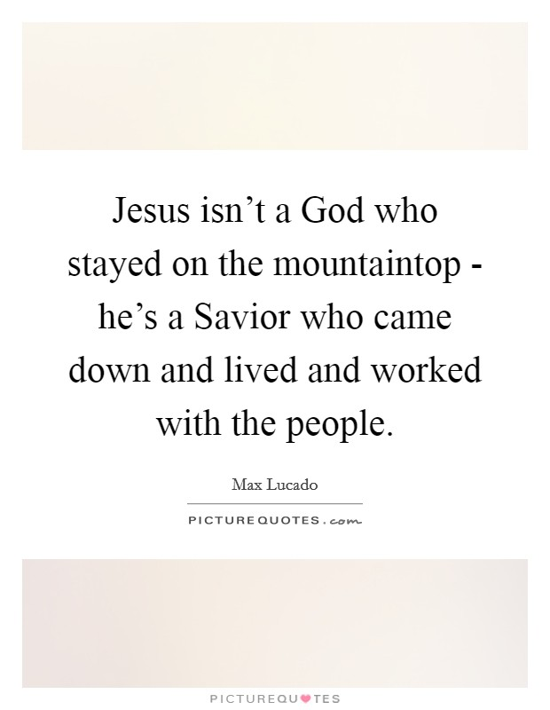 Jesus isn't a God who stayed on the mountaintop - he's a Savior who came down and lived and worked with the people Picture Quote #1