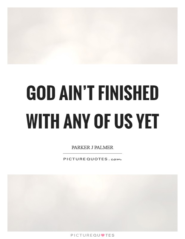 God ain't finished with any of us yet Picture Quote #1