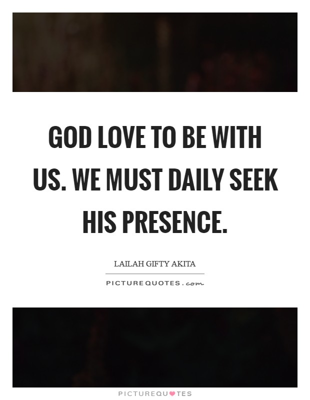 God love to be with us. We must daily seek His presence Picture Quote #1