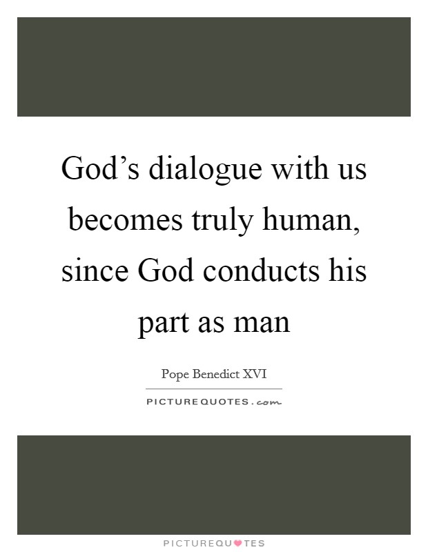 God's dialogue with us becomes truly human, since God conducts his part as man Picture Quote #1