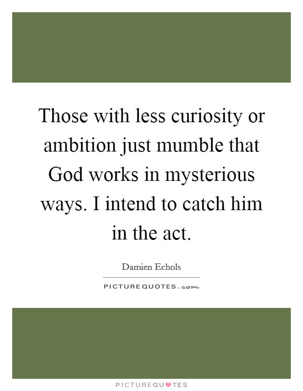 Those with less curiosity or ambition just mumble that God works in mysterious ways. I intend to catch him in the act Picture Quote #1