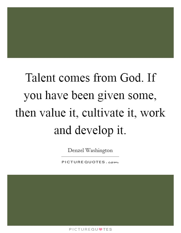 Talent comes from God. If you have been given some, then value it, cultivate it, work and develop it. Picture Quote #1
