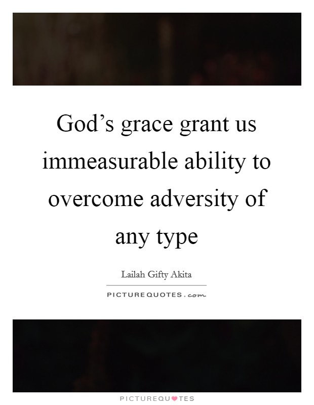 God's grace grant us immeasurable ability to overcome adversity of any type Picture Quote #1
