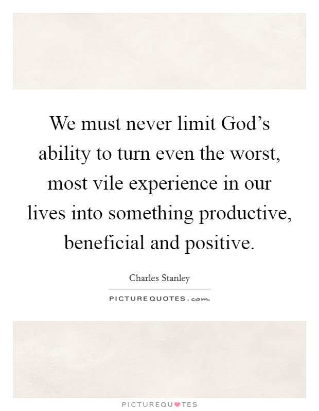 We must never limit God's ability to turn even the worst, most vile experience in our lives into something productive, beneficial and positive Picture Quote #1